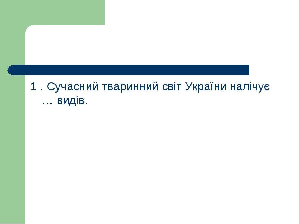 1 . Сучасний тваринний світ України налічує … видів.