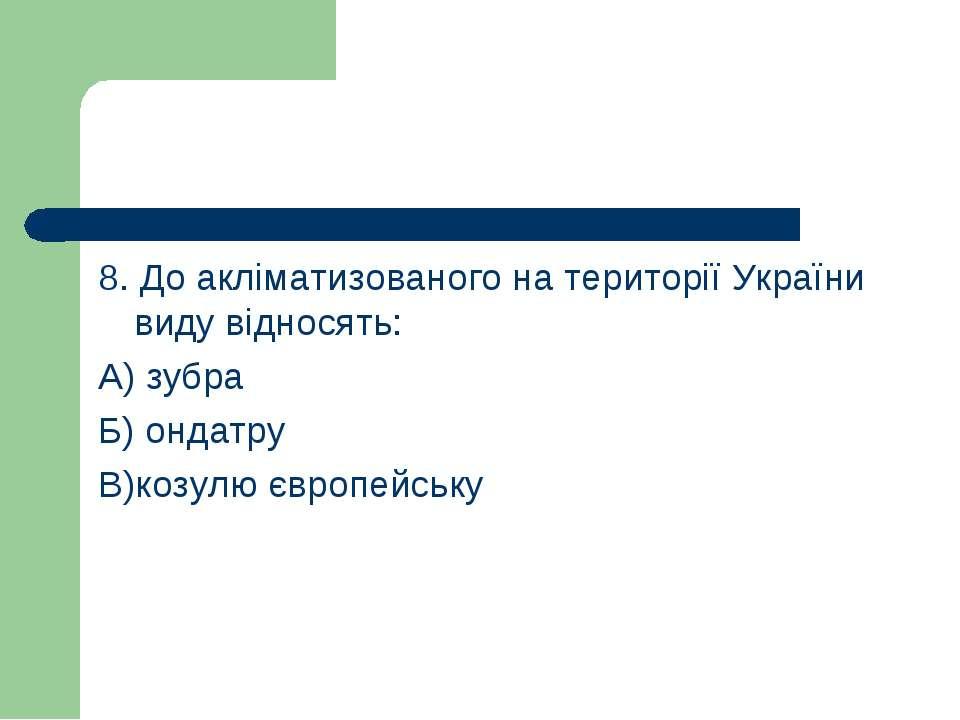 8. До акліматизованого на території України виду відносять: А) зубра Б) ондат...