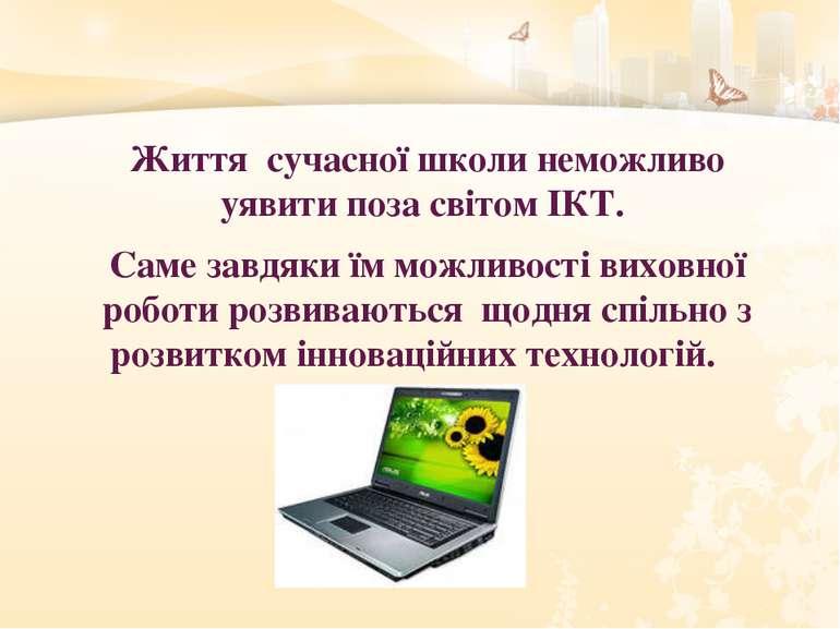 Життя сучасної школи неможливо уявити поза світом ІКТ. Саме завдяки їм можлив...