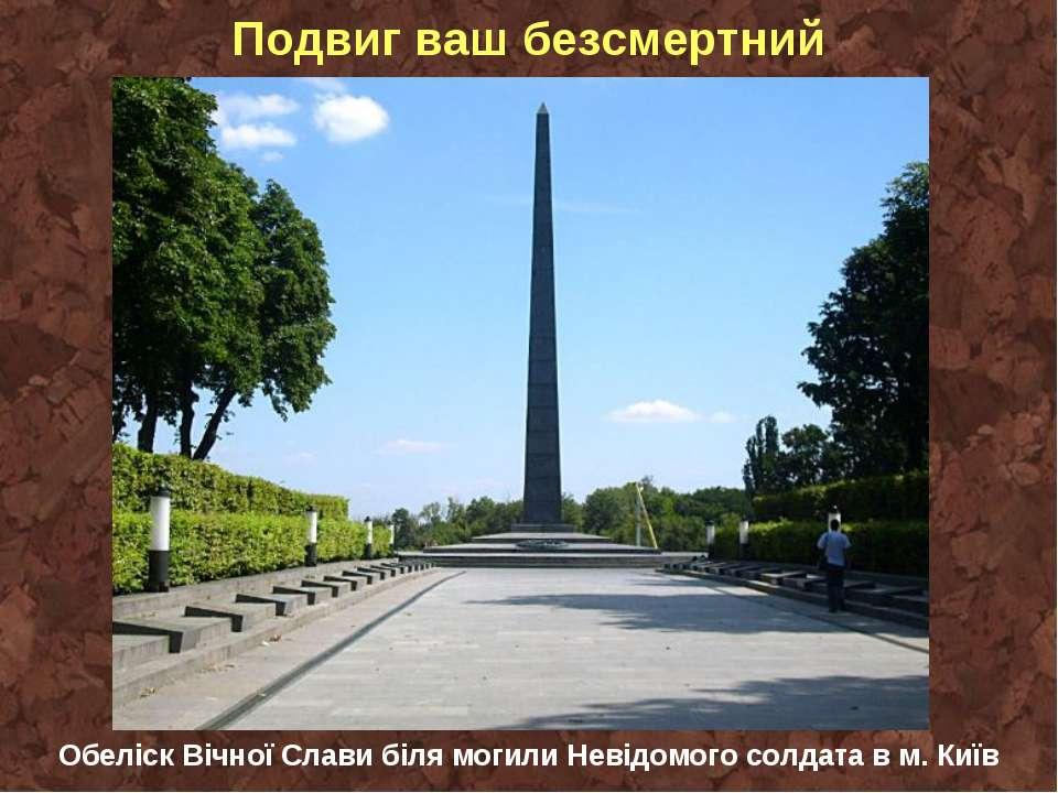 Подвиг ваш безсмертний Обеліск Вічної Слави біля могили Невідомого солдата в ...