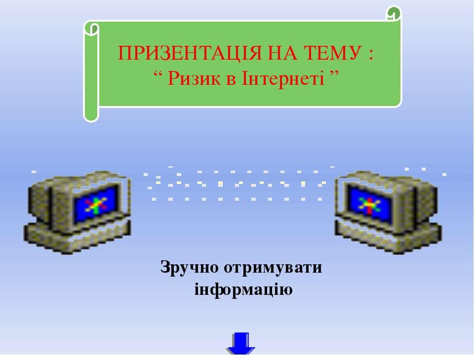 """ПРИЗЕНТАЦІЯ НА ТЕМУ : """" Ризик в Інтернеті """" Зручно отримувати інформацію Чаба..."""