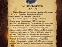 М. І. КОСТОМАРОВ 1817 - 1885 Микола Іванович Костомаров народився 16 травня 1...