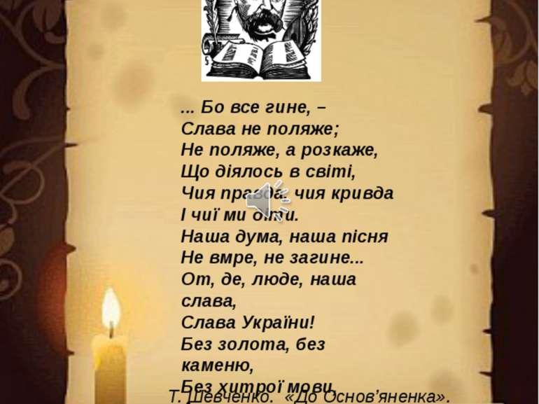 ... Бо все гине, – Слава не поляже; Не поляже, а розкаже, Що діялось в світі,...