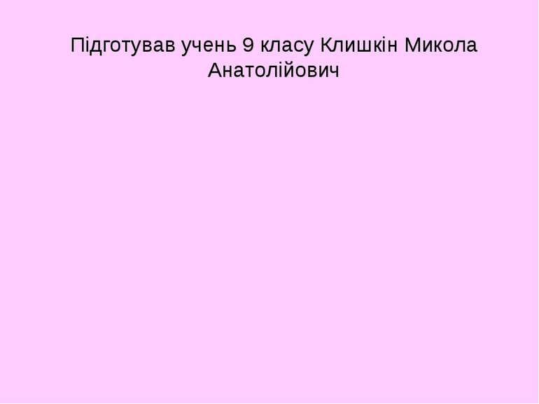 Підготував учень 9 класу Клишкін Микола Анатолійович
