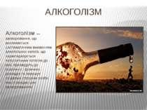 АЛКОГОЛІЗМ АлкоголІзм — захворювання, що викликається систематичним вживанням...
