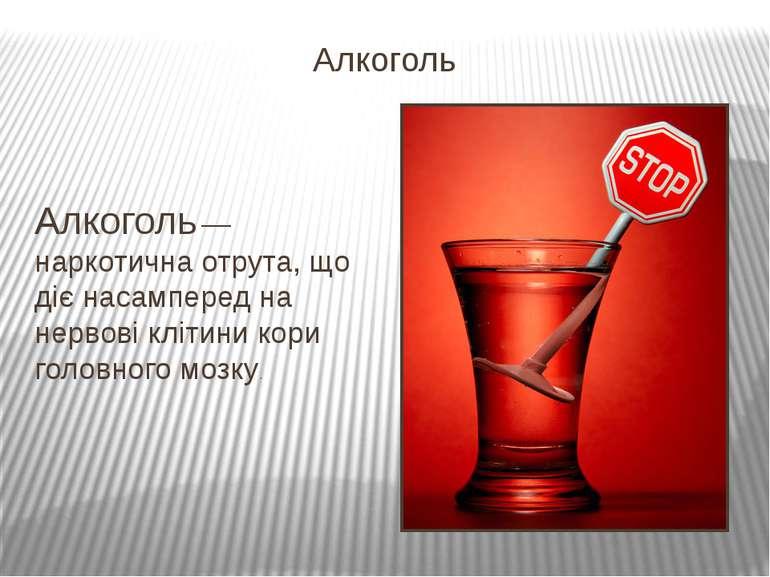 Алкоголь — наркотична отрута, що діє насамперед на нервові клітини кори голов...