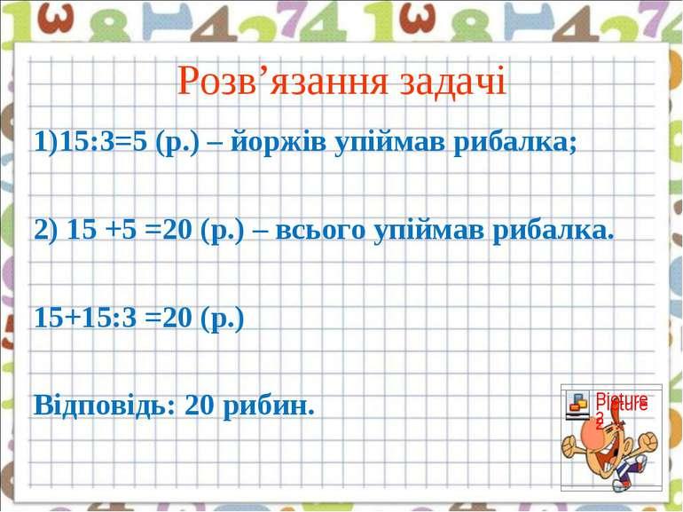 Розв'язання задачі 1)15:3=5 (р.) – йоржів упіймав рибалка; 2) 15 +5 =20 (р.) ...