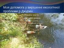 Моя допомога у вирішенні екологічної проблеми р.Джурин