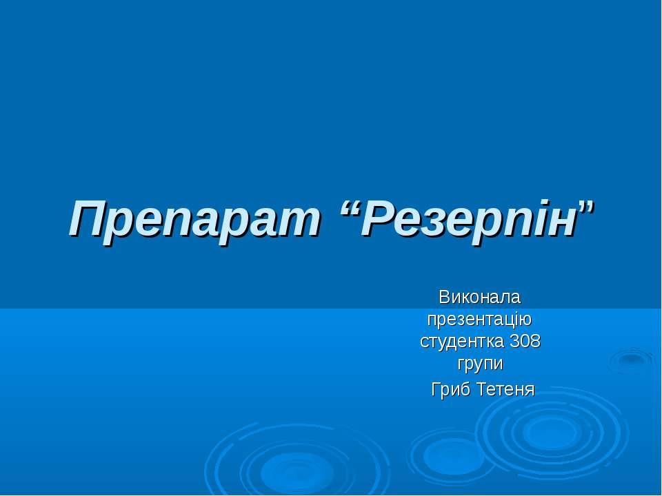 """Препарат """"Резерпін"""" Виконала презентацію студентка 308 групи Гриб Тетеня"""