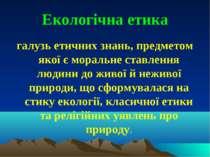 Екологічна етика галузь етичних знань, предметом якої є моральне ставлення лю...