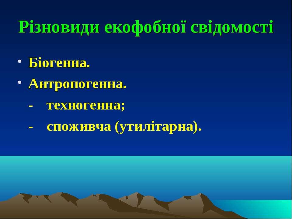 Різновиди екофобної свідомості Біогенна. Антропогенна. - техногенна; - спожив...
