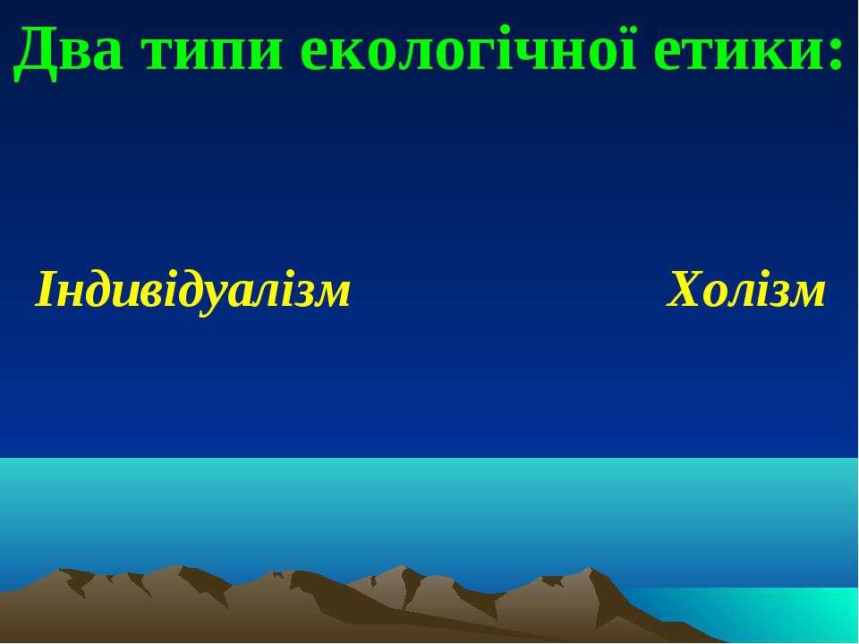 Два типи екологічної етики: Індивідуалізм Холізм