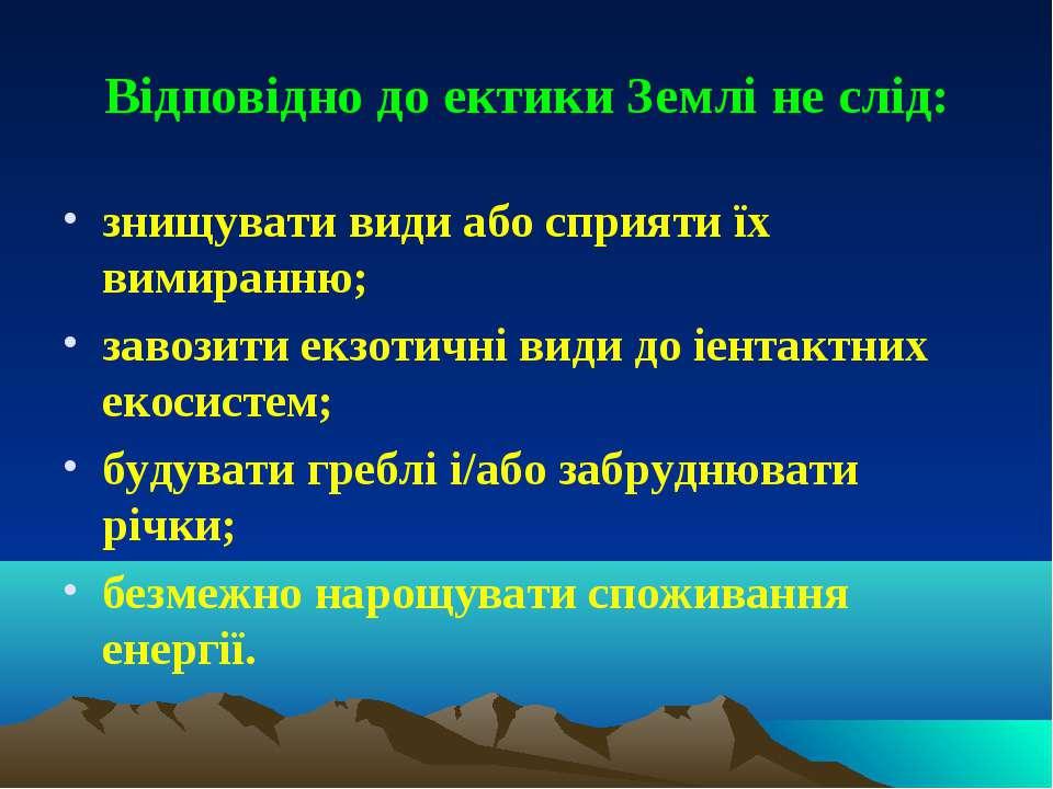 Відповідно до ектики Землі не слід: знищувати види або сприяти їх вимиранню; ...