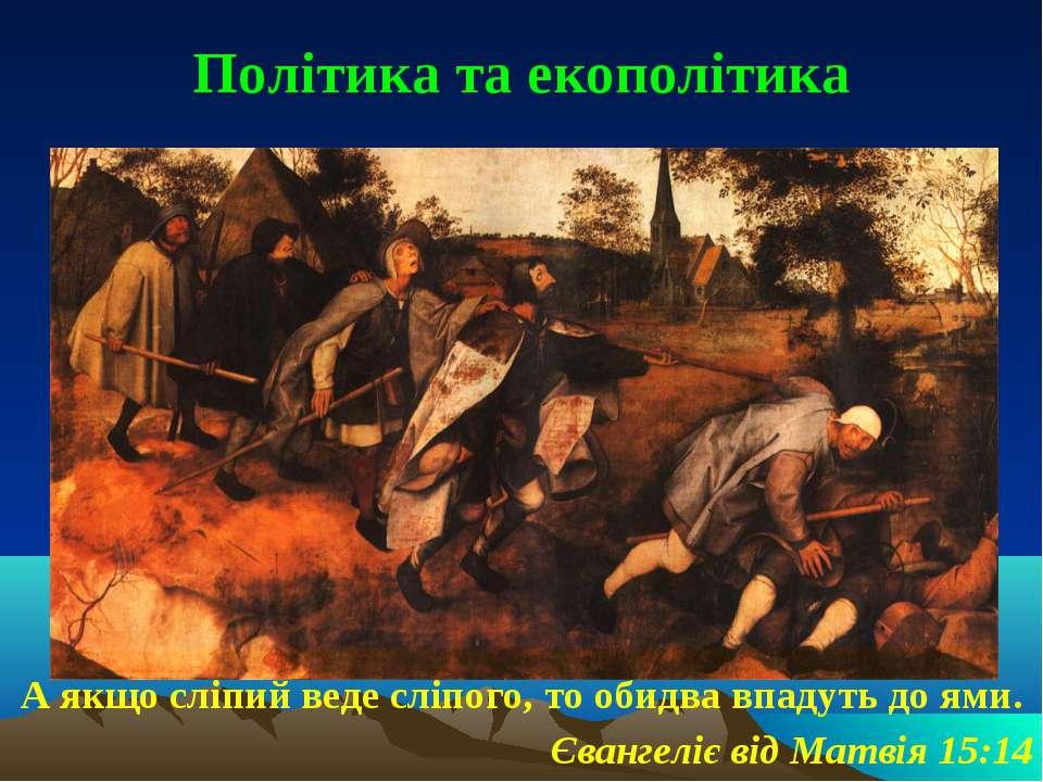 Політика та екополітика А якщо сліпий веде сліпого, то обидва впадуть до ями....