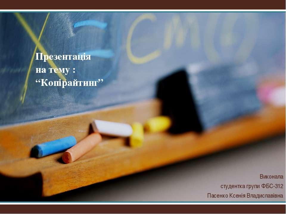 """Презентація на тему : """"Копірайтинг"""" Виконала студентка групи ФБС-312 Пасенко ..."""