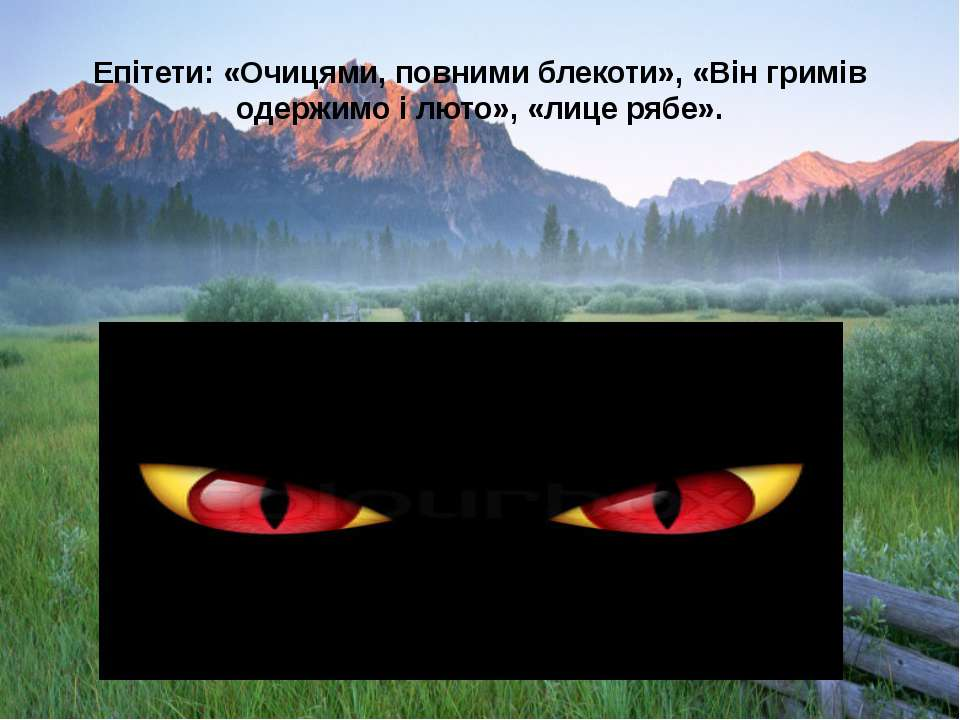 Епiтети: «Очицями, повними блекоти», «Він гримів одержимо і люто», «лице рябе».