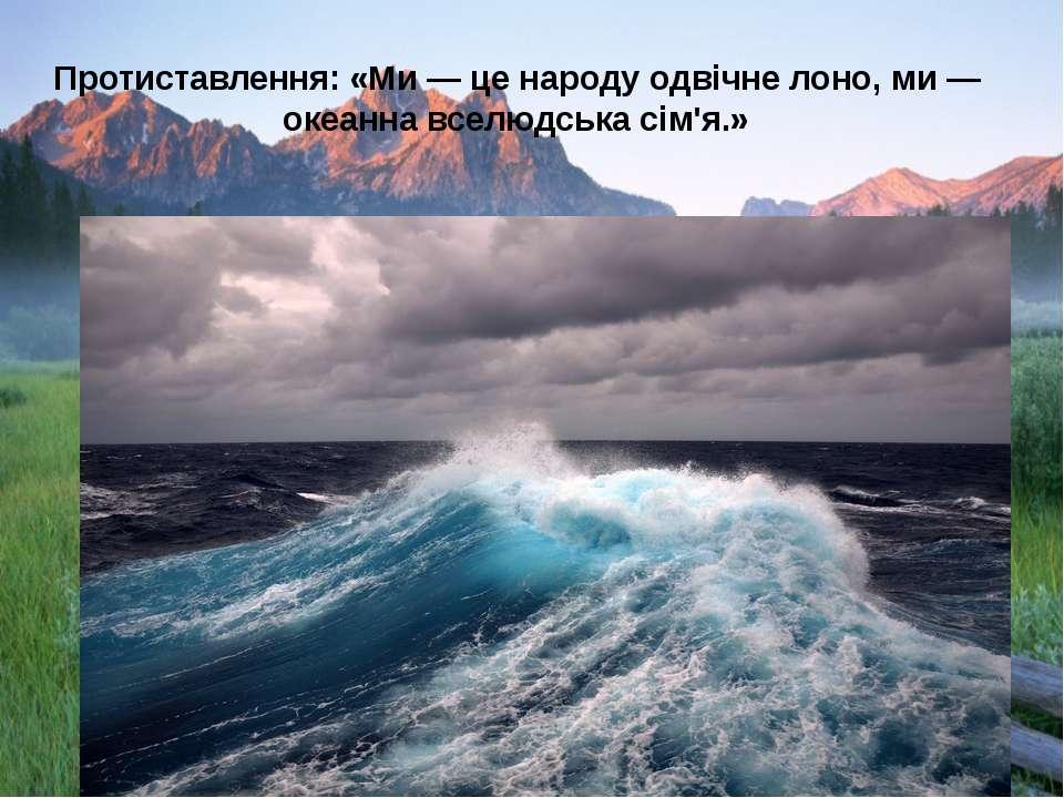 Протиставлення: «Ми — це народу одвічне лоно, ми — океанна вселюдська сім'я.»
