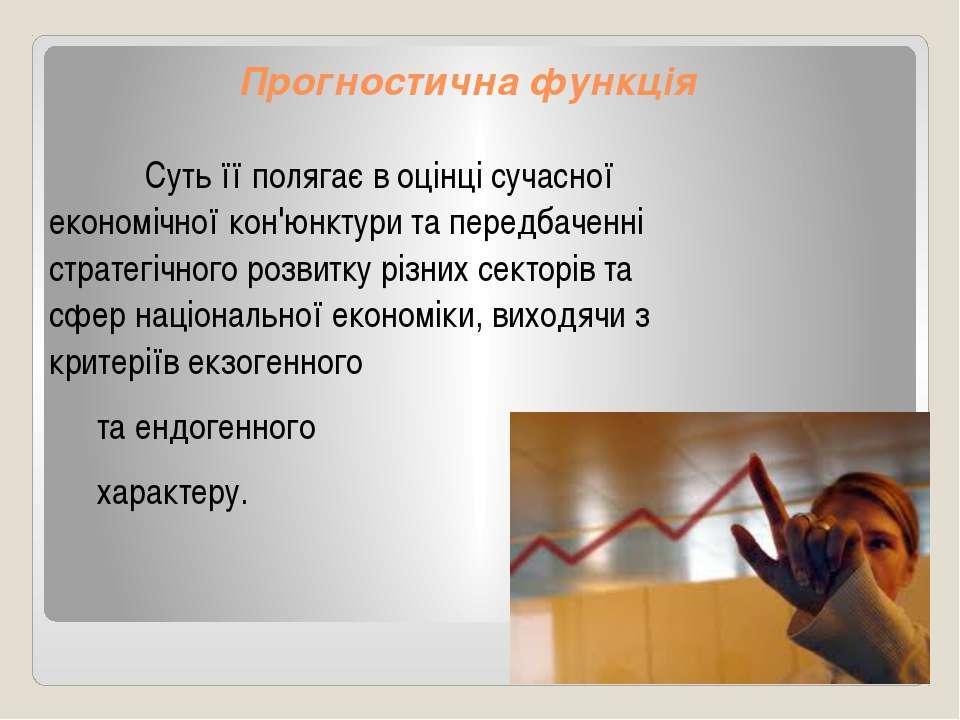 Прогностична функція Суть її полягає в оцінці сучасної економічної кон'юнктур...