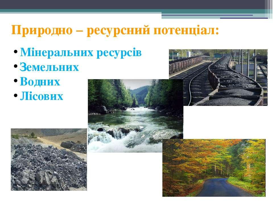 Природно – ресурсний потенціал: Мінеральних ресурсів Земельних Водних Лісових