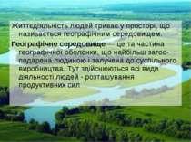 Життєдіяльність людей триває у просторі, що називається географічним середови...
