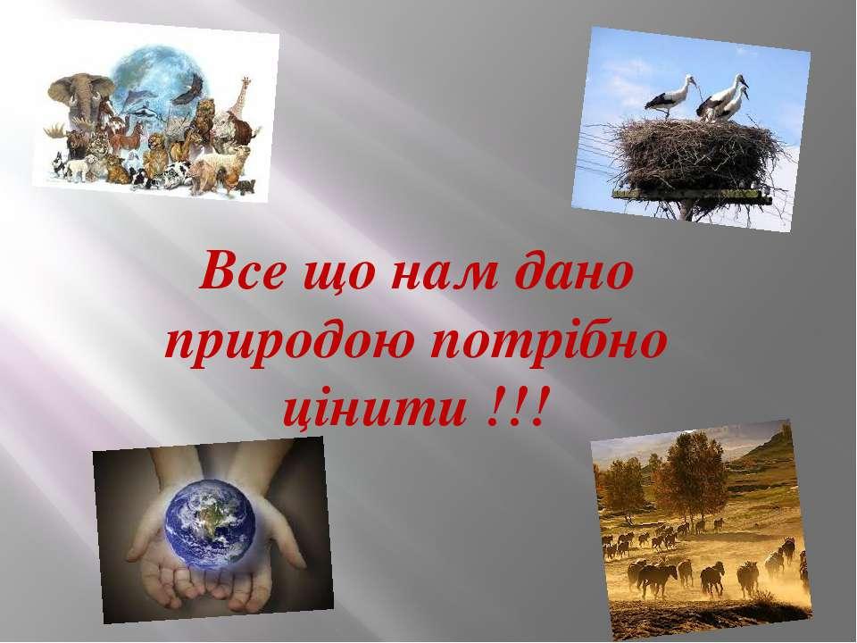 Все що нам дано природою потрібно цінити !!!