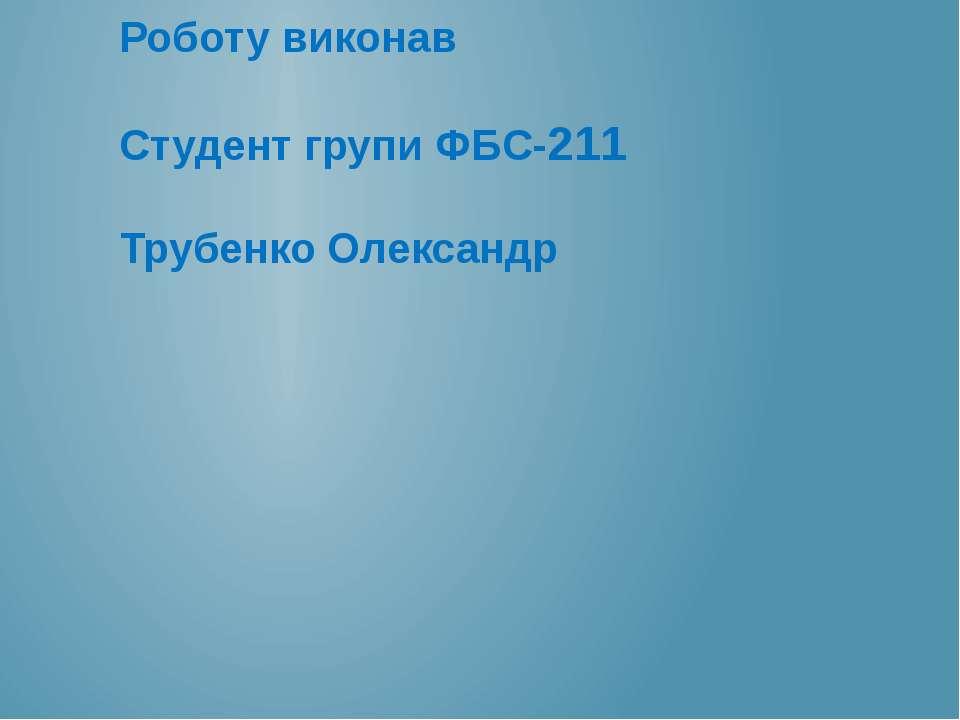 Роботу виконав Студент групи ФБС-211 Трубенко Олександр