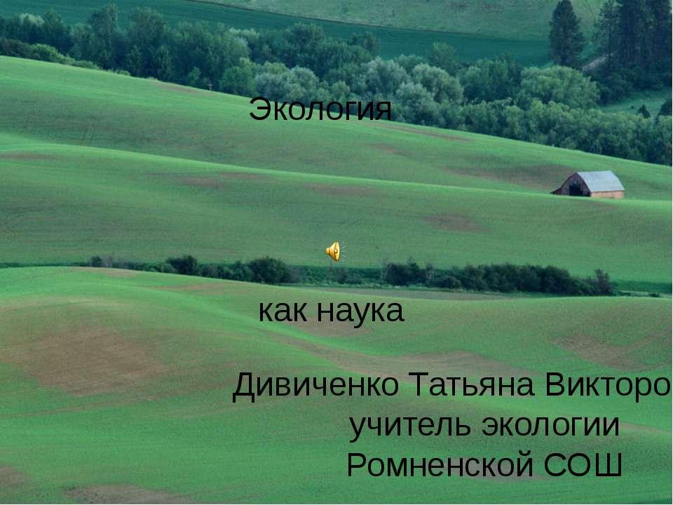 Экология как наука Дивиченко Татьяна Викторовна, учитель экологии Ромненской СОШ