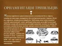 ОРНАМЕНТАЦІЯ ТРИПІЛЬЦІВ Найпопулярнішими орнаментальними елементами були спір...