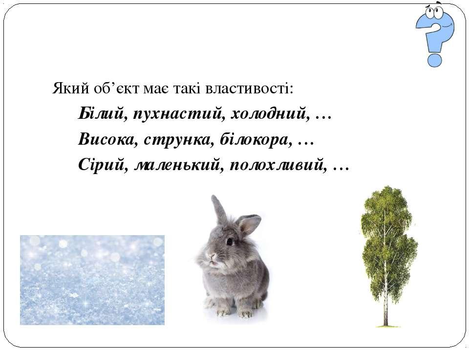 Який об'єкт має такі властивості: Білий, пухнастий, холодний, … Висока, струн...
