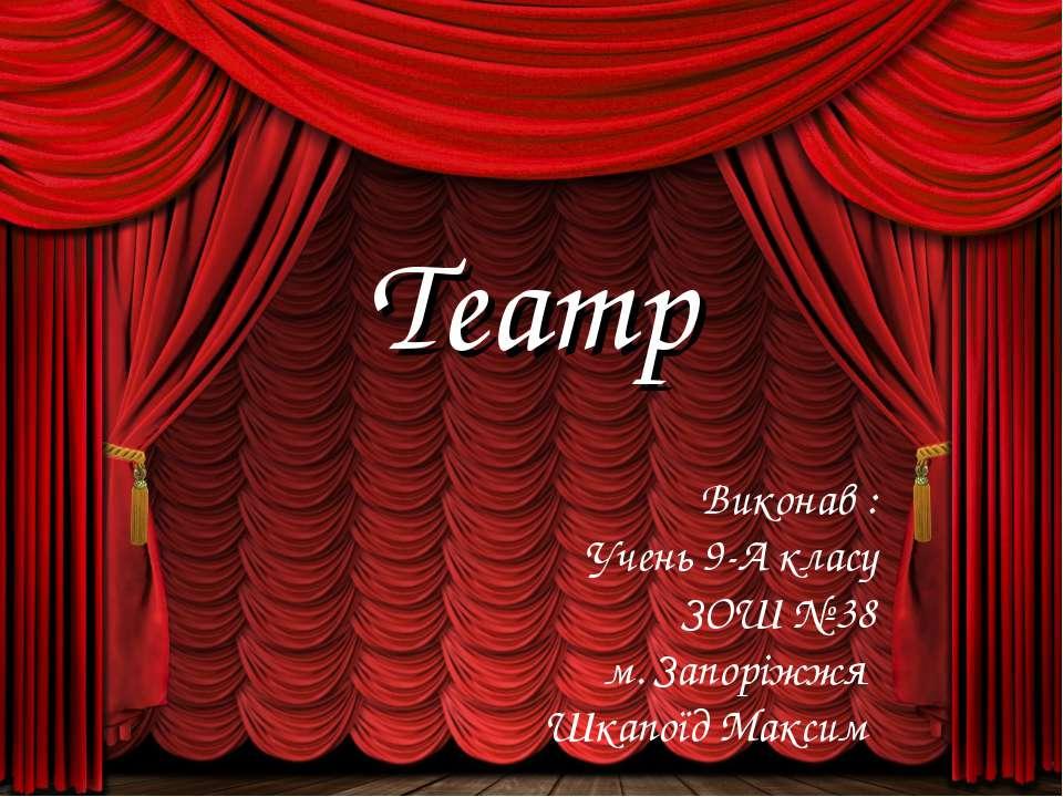 Театр Виконав : Учень 9-А класу ЗОШ № 38 м. Запоріжжя Шкапоїд Максим