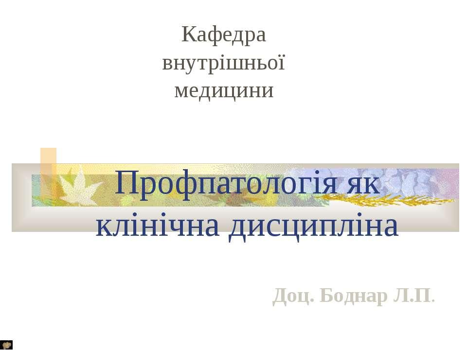 Профпатологія як клінічна дисципліна Кафедра внутрішньої медицини Доц. Боднар...