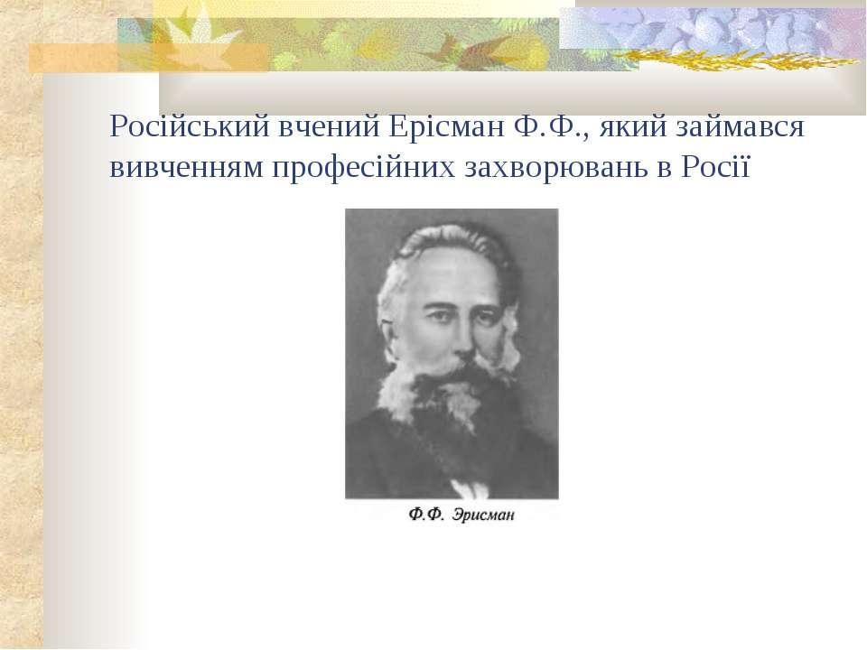 Російський вчений Ерісман Ф.Ф., який займався вивченням професійних захворюва...