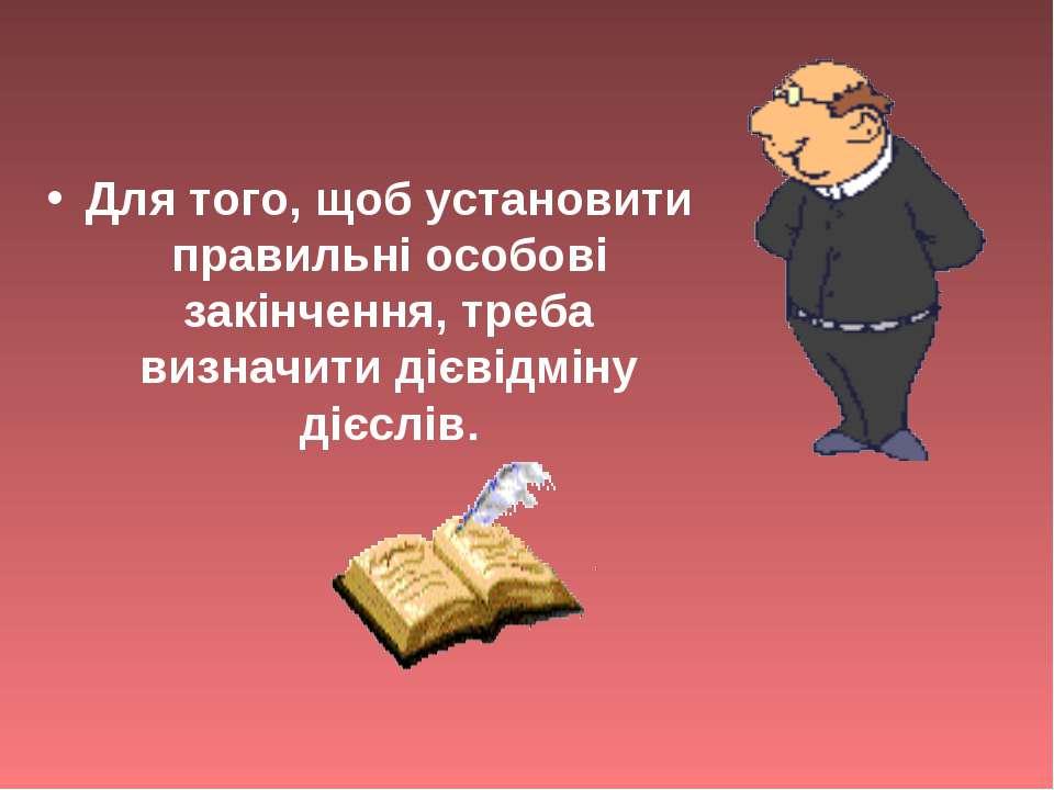 Для того, щоб установити правильні особові закінчення, треба визначити дієвід...