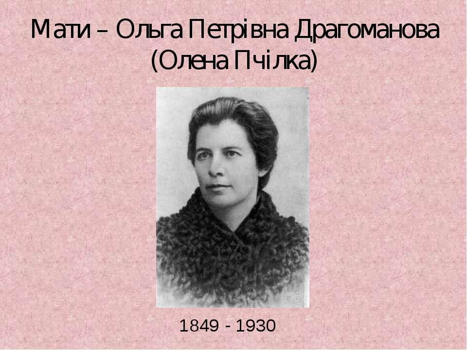 Мати – Ольга Петрівна Драгоманова (Олена Пчілка) 1849 - 1930