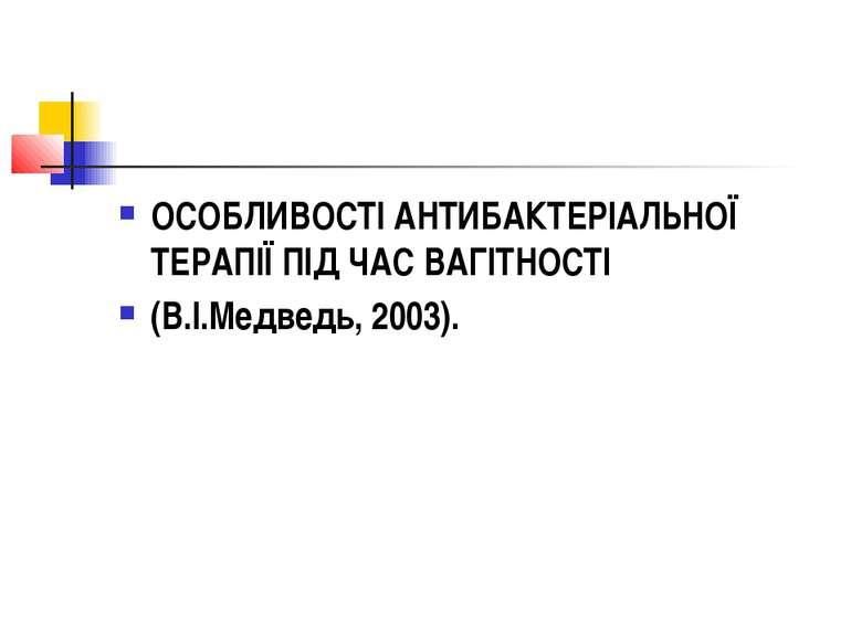 ОСОБЛИВОСТІ АНТИБАКТЕРІАЛЬНОЇ ТЕРАПІЇ ПІД ЧАС ВАГІТНОСТІ (В.І.Медведь, 2003).