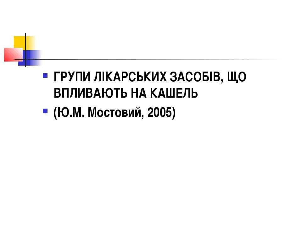 ГРУПИ ЛІКАРСЬКИХ ЗАСОБІВ, ЩО ВПЛИВАЮТЬ НА КАШЕЛЬ (Ю.М. Мостовий, 2005)