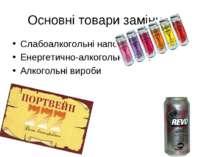 Основні товари замінники Слабоалкогольні напої Енергетично-алкогольні напої А...