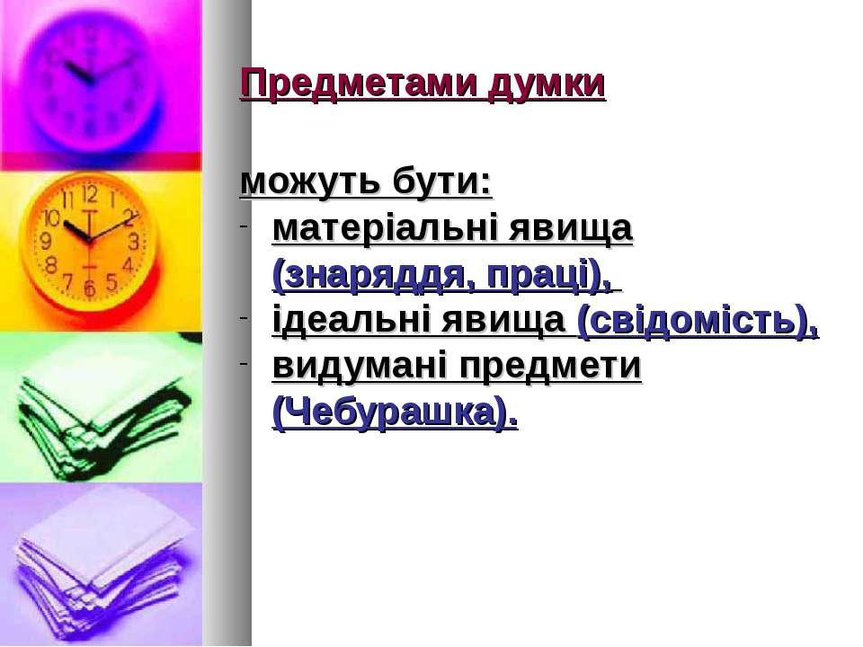 Предметами думки можуть бути: матеріальні явища (знаряддя, праці), ідеальні я...
