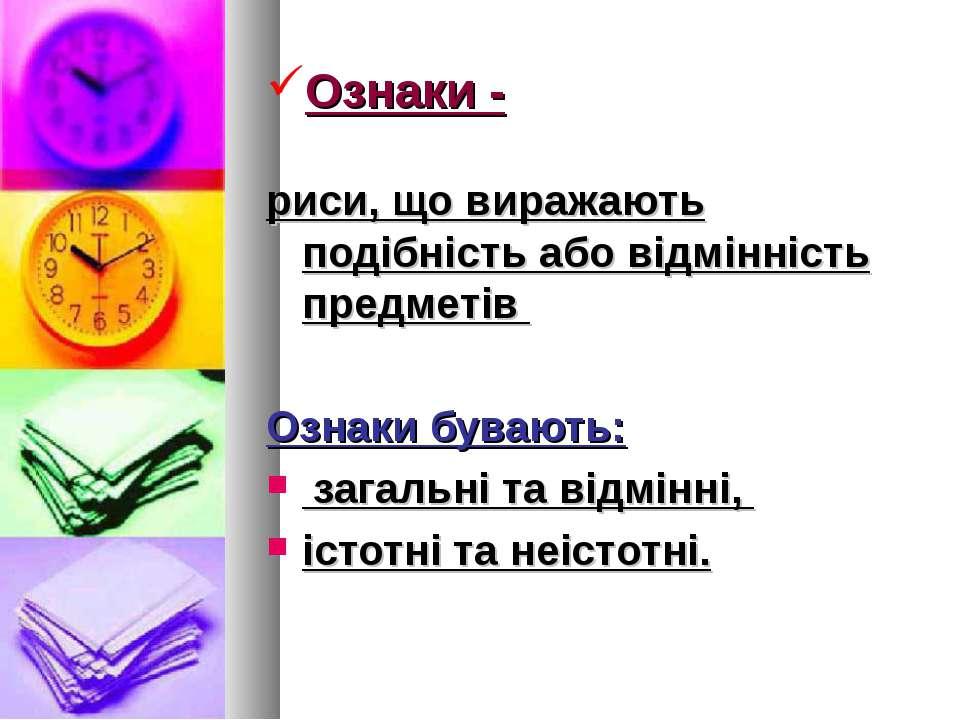 Ознаки - риси, що виражають подібність або відмінність предметів Ознаки буваю...