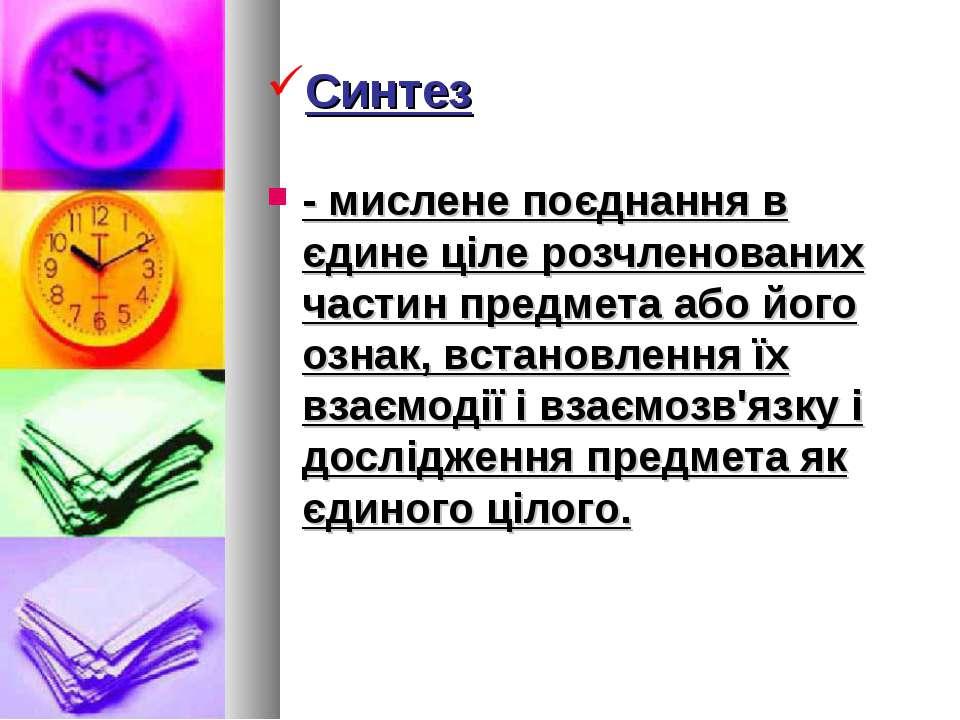 Синтез - мислене поєднання в єдине ціле розчленованих частин предмета або йог...