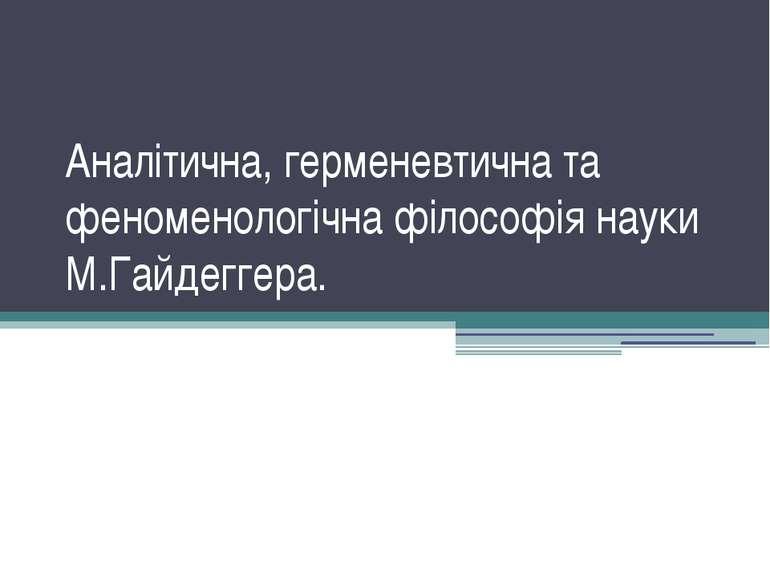 Аналітична, герменевтична та феноменологічна філософія науки М.Гайдеггера.