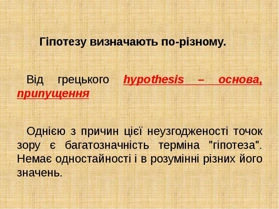 Гіпотезу визначають по-різному. Від грецького hypothesis – основа, припущенн...