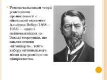 Родоначальником теорії розміщення промисловості є німецький економіст Альфред...
