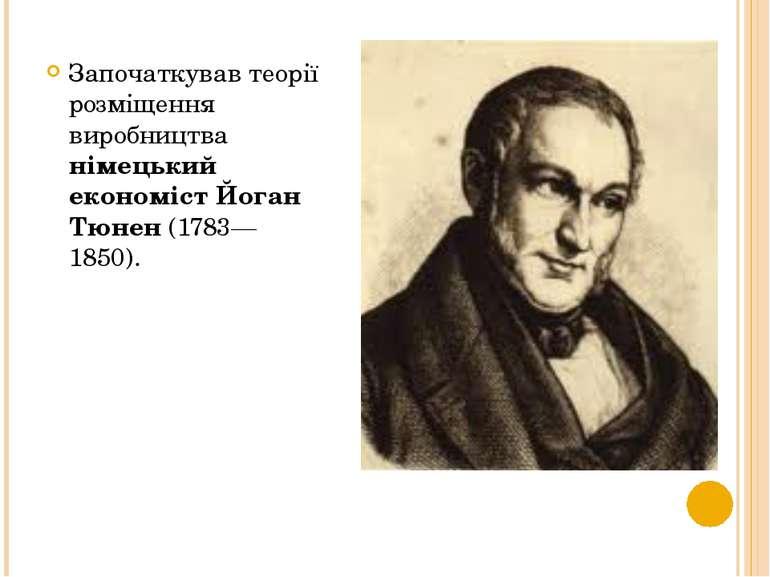 Започаткував теорії розміщення виробництва німецький економіст Йоган Тюнен (1...