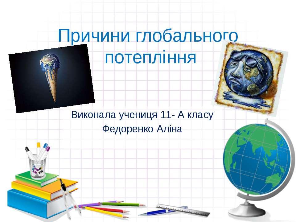 Причини глобального потепління Виконала учениця 11- А класу Федоренко Аліна