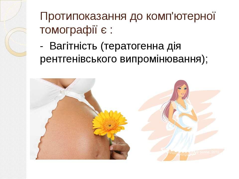 Протипоказання до комп'ютерної томографії є : - Вагітність (тератогенна дія р...