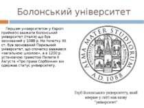Болонський університет Першим університетом у Європі прийнято вважати Болонсь...