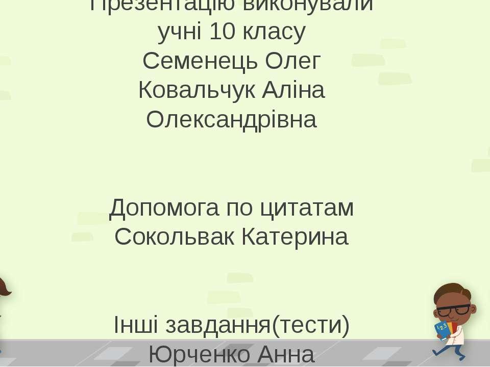 Презентацію виконували учні 10 класу Семенець Олег Ковальчук Аліна Олександрі...
