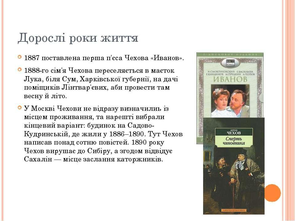 Дорослі роки життя 1887 поставлена перша п'єса Чехова «Иванов». 1888-го сім'я...
