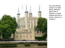 You can see the Tower of London. Many centuries ago it was a fortress, a Roya...